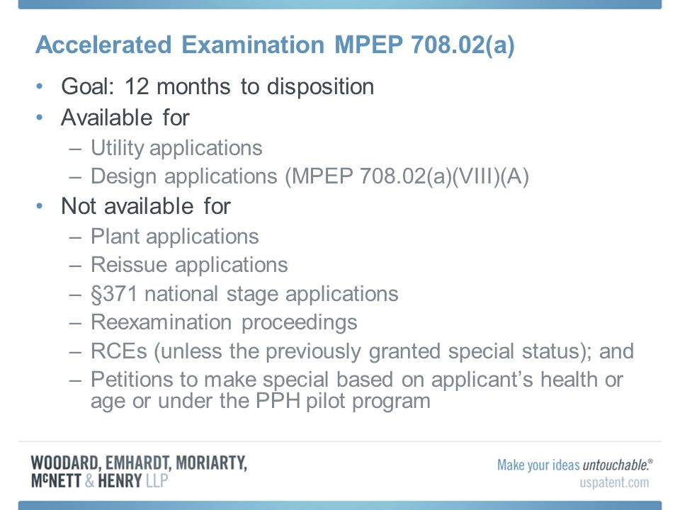 Accelerated Examination MPEP 708.02(a) Filing petition: –Fee ($130) (except for environment, energy, anti-terrorism, or superconductivity inventions) –Application must be complete and in condition for examination  e.g., all required fees, oath/declaration of actual inventor, spec, claims, drawing, title, abstract, priority claims –File electronically –Include suggested classification (class and subclass) –3 independent claims; 20 total; no multiple dependent claims –No preliminary amendments –Statement of agreement:  to have interview w/Examiner to discuss prior art/potential rejections with intent to resolve all patentability issues at that time  to elect by telephone interview, without traverse, if restriction required  not to argue patentability of any dependent claim separately on appeal –Patentability search + support document