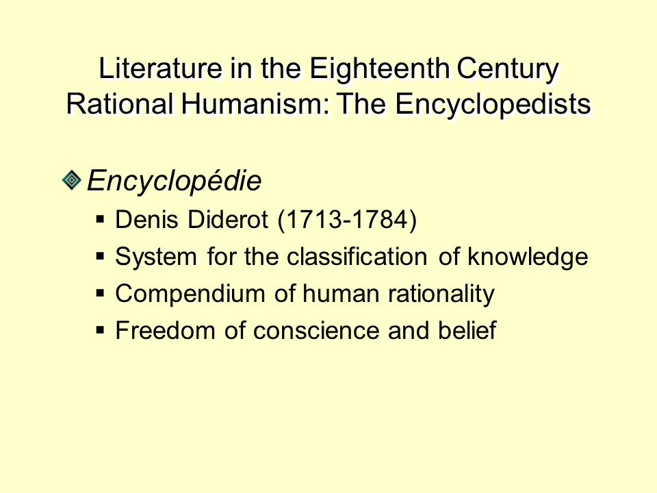 Literature in the Eighteenth Century Rational Humanism: The Encyclopedists Encyclopédie  Denis Diderot (1713-1784)  System for the classification of knowledge  Compendium of human rationality  Freedom of conscience and belief
