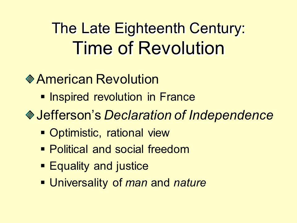 The Late Eighteenth Century: Time of Revolution American Revolution  Inspired revolution in France Jefferson's Declaration of Independence  Optimistic, rational view  Political and social freedom  Equality and justice  Universality of man and nature