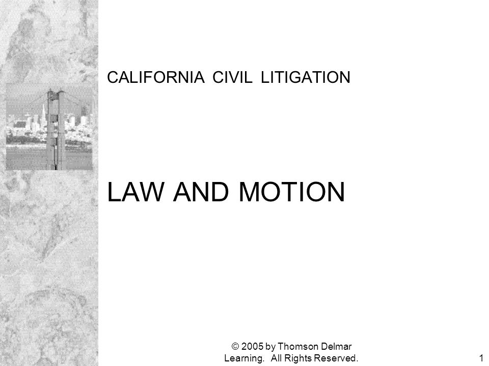 © 2005 by Thomson Delmar Learning. All Rights Reserved.1 CALIFORNIA CIVIL LITIGATION LAW AND MOTION