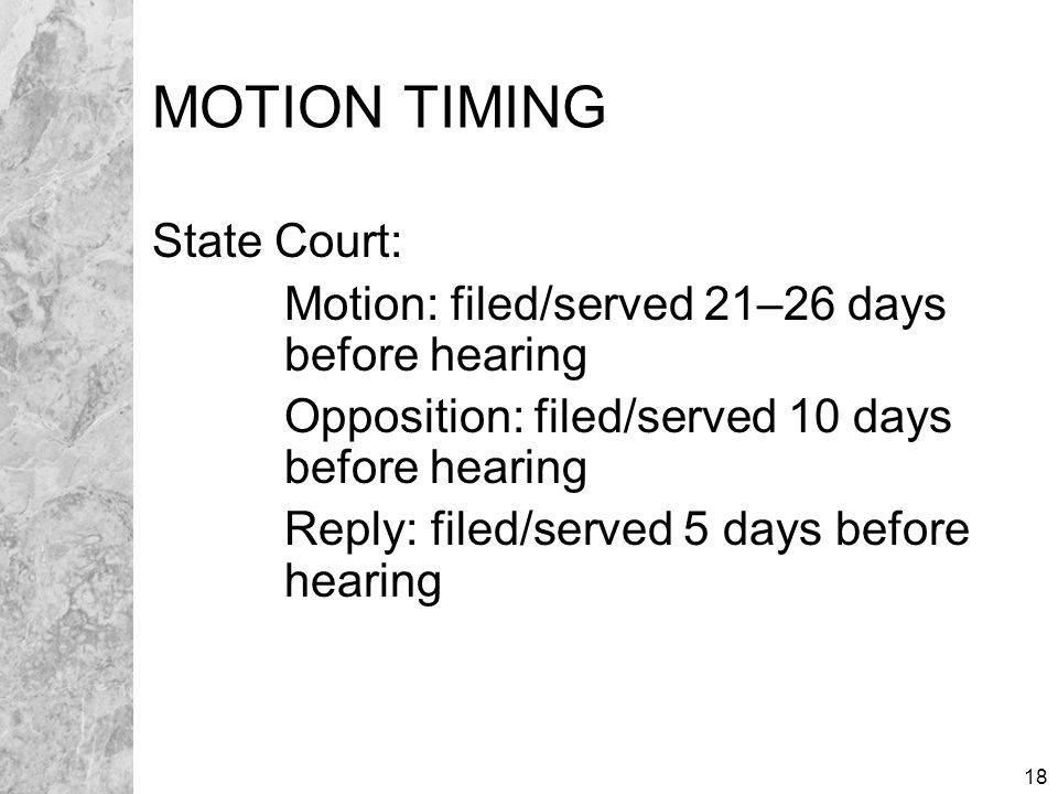 18 MOTION TIMING State Court: Motion: filed/served 21–26 days before hearing Opposition: filed/served 10 days before hearing Reply: filed/served 5 days before hearing