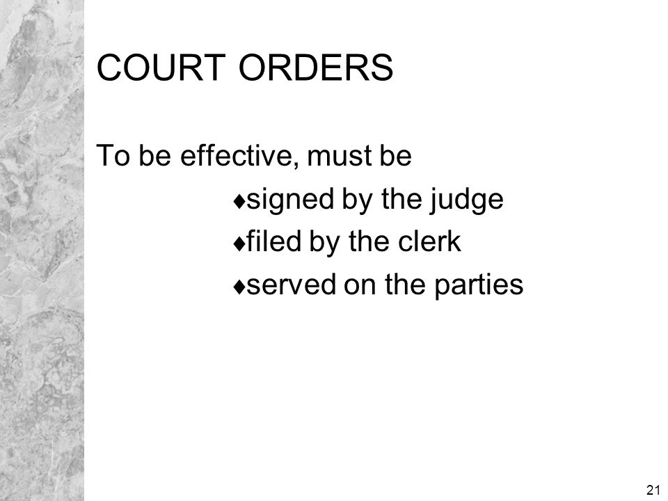 21 COURT ORDERS To be effective, must be  signed by the judge  filed by the clerk  served on the parties