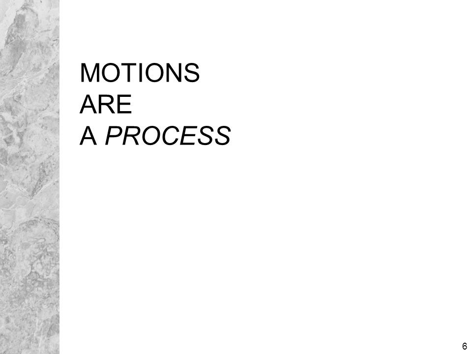 7 MOTION PROCESS Moving Papers ( motion ) Opposition to Motion Reply