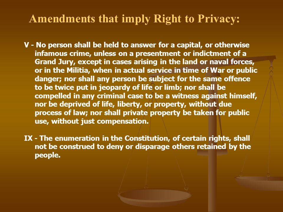 Amendments that imply Right to Privacy: V - No person shall be held to answer for a capital, or otherwise infamous crime, unless on a presentment or indictment of a Grand Jury, except in cases arising in the land or naval forces, or in the Militia, when in actual service in time of War or public danger; nor shall any person be subject for the same offence to be twice put in jeopardy of life or limb; nor shall be compelled in any criminal case to be a witness against himself, nor be deprived of life, liberty, or property, without due process of law; nor shall private property be taken for public use, without just compensation.