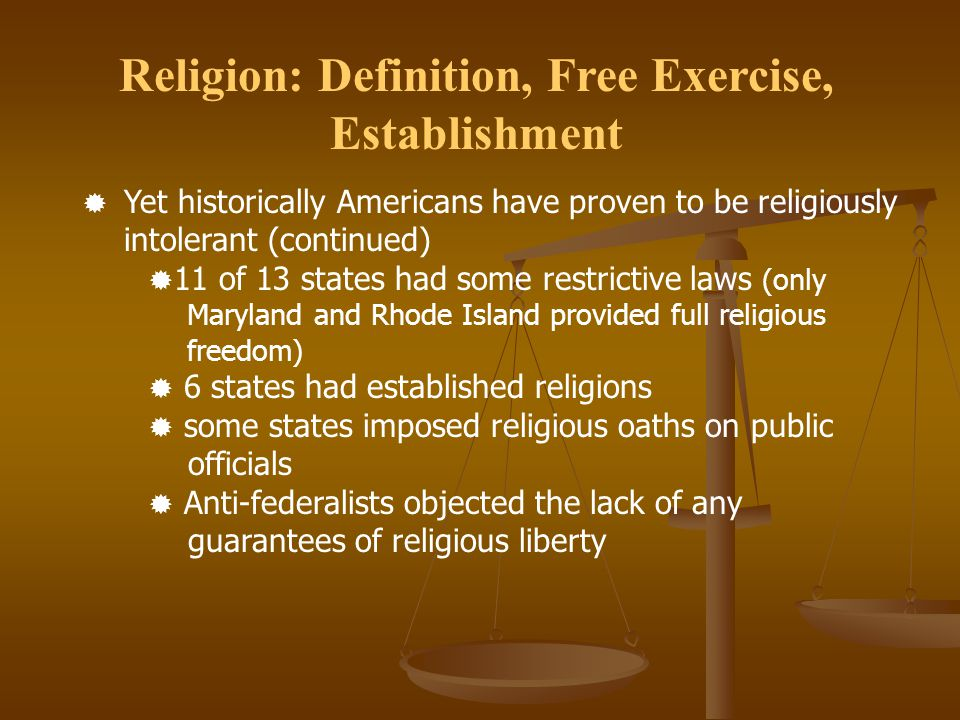 Religion: Definition, Free Exercise, Establishment  Yet historically Americans have proven to be religiously intolerant (continued)  11 of 13 states had some restrictive laws (only Maryland and Rhode Island provided full religious freedom)  6 states had established religions  some states imposed religious oaths on public officials  Anti-federalists objected the lack of any guarantees of religious liberty