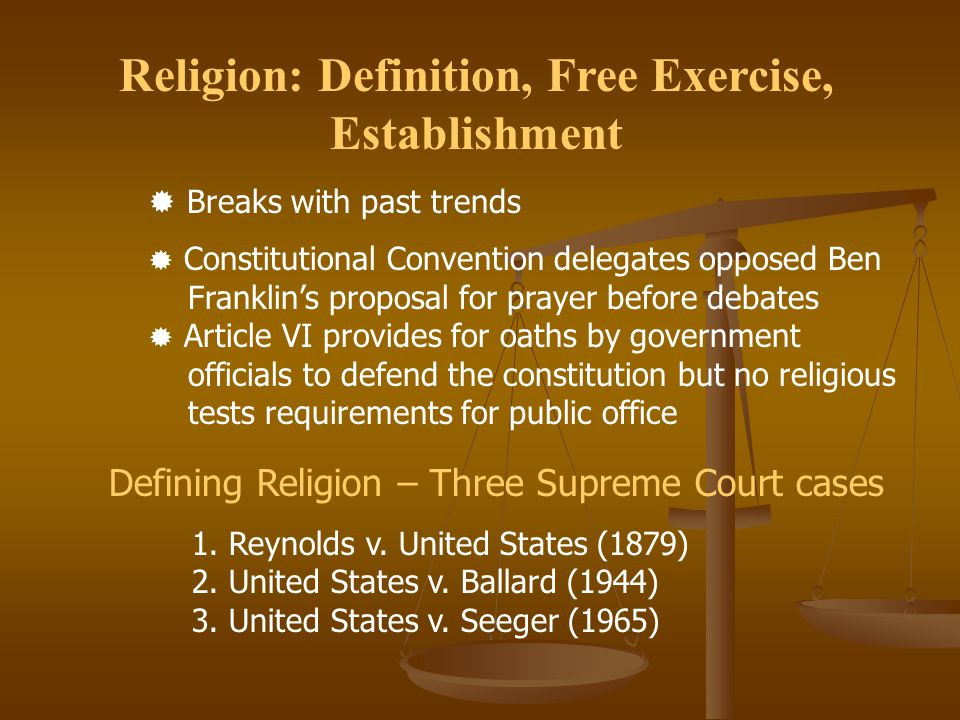 Religion: Definition, Free Exercise, Establishment  Breaks with past trends  Constitutional Convention delegates opposed Ben Franklin's proposal for prayer before debates  Article VI provides for oaths by government officials to defend the constitution but no religious tests requirements for public office Defining Religion – Three Supreme Court cases 1.