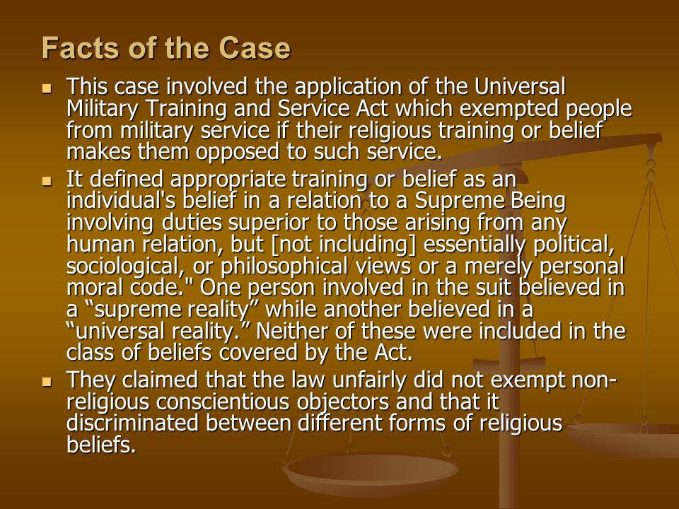 Facts of the Case This case involved the application of the Universal Military Training and Service Act which exempted people from military service if their religious training or belief makes them opposed to such service.