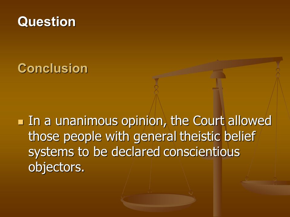 Question Conclusion In a unanimous opinion, the Court allowed those people with general theistic belief systems to be declared conscientious objectors.