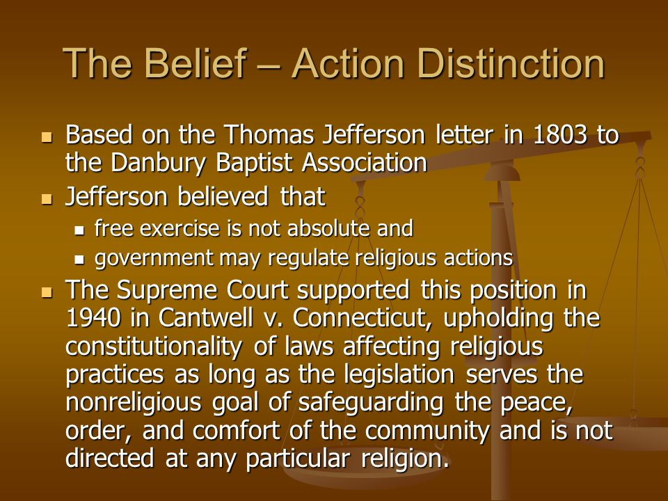 The Belief – Action Distinction Based on the Thomas Jefferson letter in 1803 to the Danbury Baptist Association Based on the Thomas Jefferson letter in 1803 to the Danbury Baptist Association Jefferson believed that Jefferson believed that free exercise is not absolute and free exercise is not absolute and government may regulate religious actions government may regulate religious actions The Supreme Court supported this position in 1940 in Cantwell v.