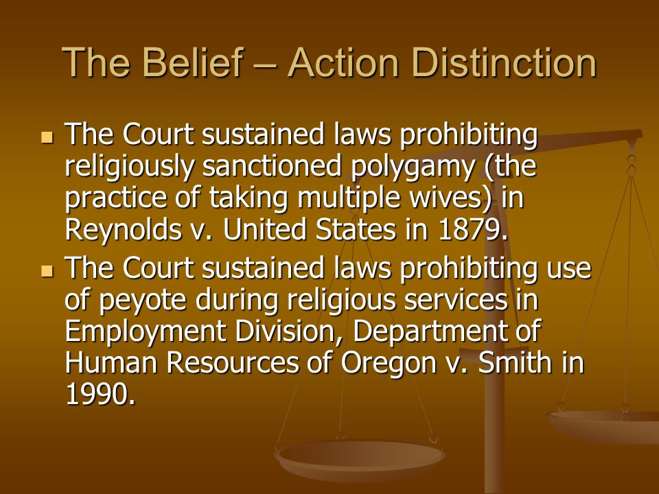 The Belief – Action Distinction The Court sustained laws prohibiting religiously sanctioned polygamy (the practice of taking multiple wives) in Reynolds v.