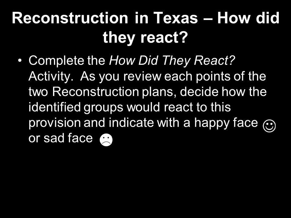 Reconstruction in Texas – How did they react? Complete the How Did They React? Activity. As you review each points of the two Reconstruction plans, de