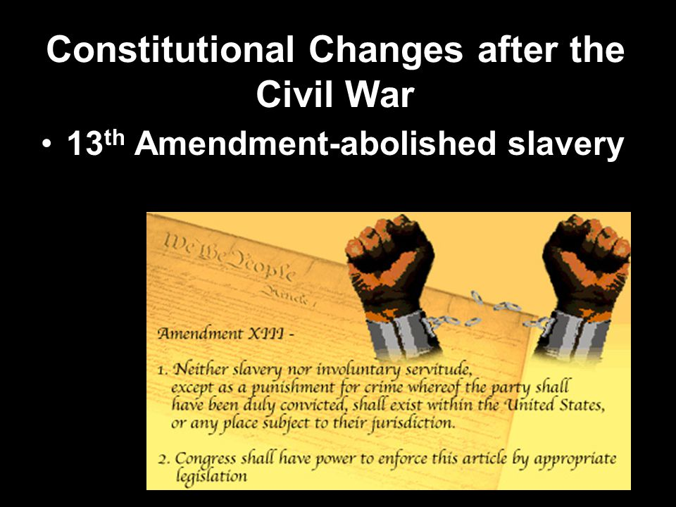 Constitutional Changes after the Civil War 13 th Amendment-abolished slavery