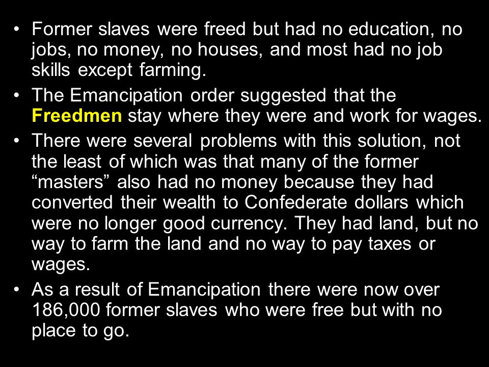 Former slaves were freed but had no education, no jobs, no money, no houses, and most had no job skills except farming. The Emancipation order suggest