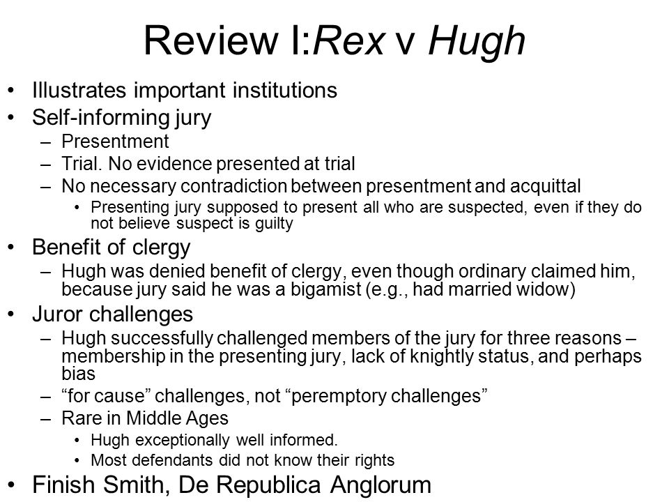 Review I:Rex v Hugh Illustrates important institutions Self-informing jury –Presentment –Trial.
