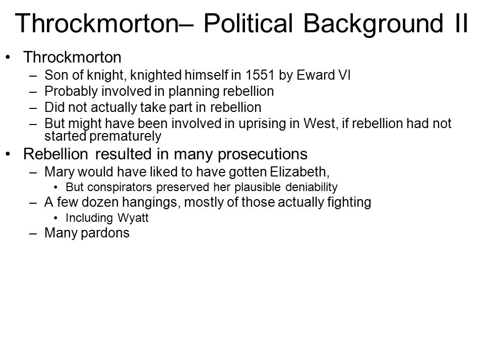 Throckmorton– Political Background II Throckmorton –Son of knight, knighted himself in 1551 by Eward VI –Probably involved in planning rebellion –Did not actually take part in rebellion –But might have been involved in uprising in West, if rebellion had not started prematurely Rebellion resulted in many prosecutions –Mary would have liked to have gotten Elizabeth, But conspirators preserved her plausible deniability –A few dozen hangings, mostly of those actually fighting Including Wyatt –Many pardons