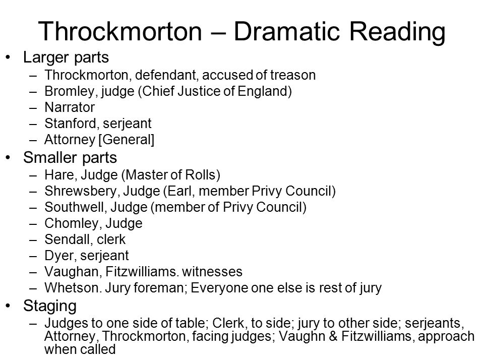 Throckmorton – Dramatic Reading Larger parts –Throckmorton, defendant, accused of treason –Bromley, judge (Chief Justice of England) –Narrator –Stanford, serjeant –Attorney [General] Smaller parts –Hare, Judge (Master of Rolls) –Shrewsbery, Judge (Earl, member Privy Council) –Southwell, Judge (member of Privy Council) –Chomley, Judge –Sendall, clerk –Dyer, serjeant –Vaughan, Fitzwilliams.