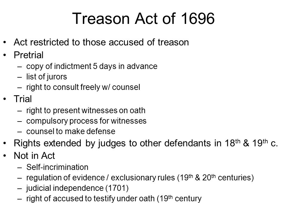 Treason Act of 1696 Act restricted to those accused of treason Pretrial –copy of indictment 5 days in advance –list of jurors –right to consult freely w/ counsel Trial –right to present witnesses on oath –compulsory process for witnesses –counsel to make defense Rights extended by judges to other defendants in 18 th & 19 th c.
