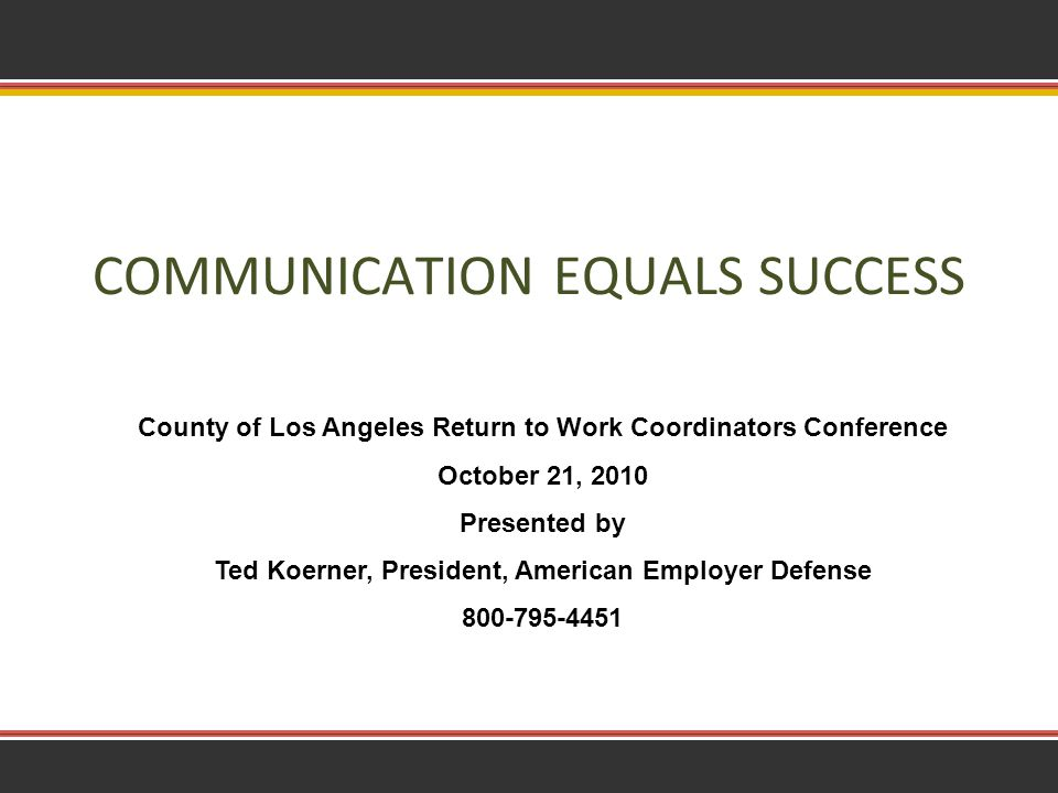 1 COMMUNICATION EQUALS SUCCESS County of Los Angeles Return to Work Coordinators Conference October 21, 2010 Presented by Ted Koerner, President, American Employer Defense 800-795-4451