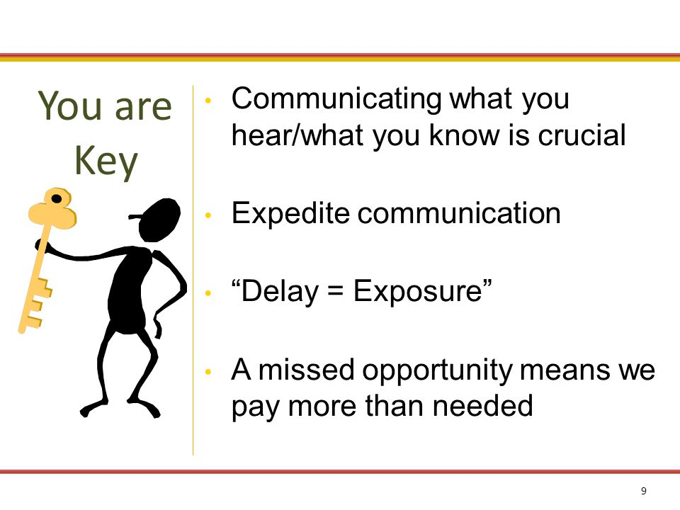 9 Communicating what you hear/what you know is crucial Expedite communication Delay = Exposure A missed opportunity means we pay more than needed You are Key
