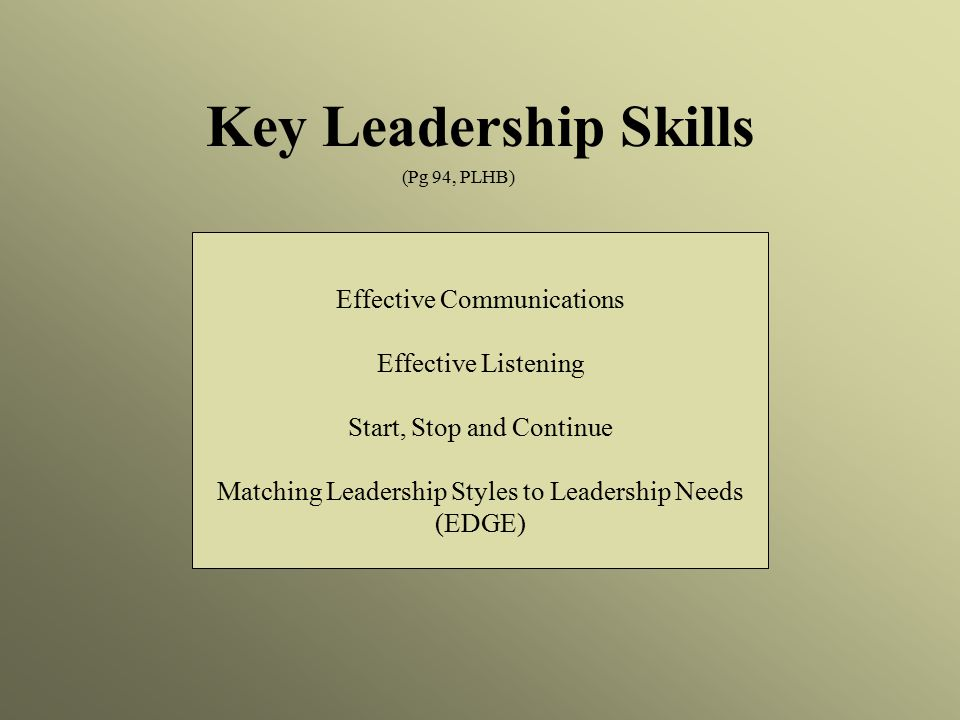 Effective Communications Effective Listening Start, Stop and Continue Matching Leadership Styles to Leadership Needs (EDGE) Key Leadership Skills (Pg 94, PLHB)