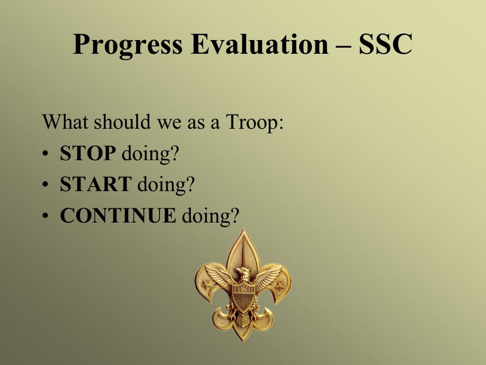 Progress Evaluation – SSC What should we as a Troop: STOP doing? START doing? CONTINUE doing?