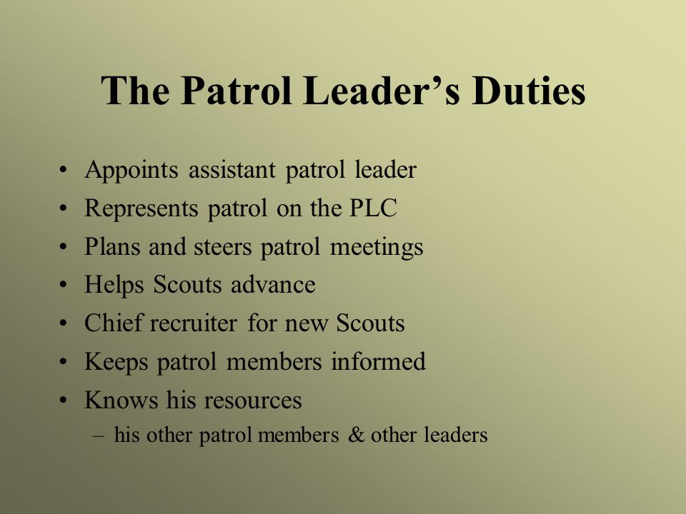 The Patrol Leader's Duties Appoints assistant patrol leader Represents patrol on the PLC Plans and steers patrol meetings Helps Scouts advance Chief recruiter for new Scouts Keeps patrol members informed Knows his resources –his other patrol members & other leaders