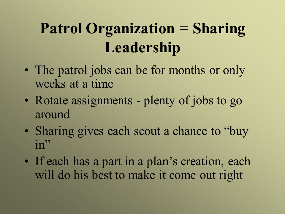 Patrol Organization = Sharing Leadership The patrol jobs can be for months or only weeks at a time Rotate assignments - plenty of jobs to go around Sharing gives each scout a chance to buy in If each has a part in a plan's creation, each will do his best to make it come out right