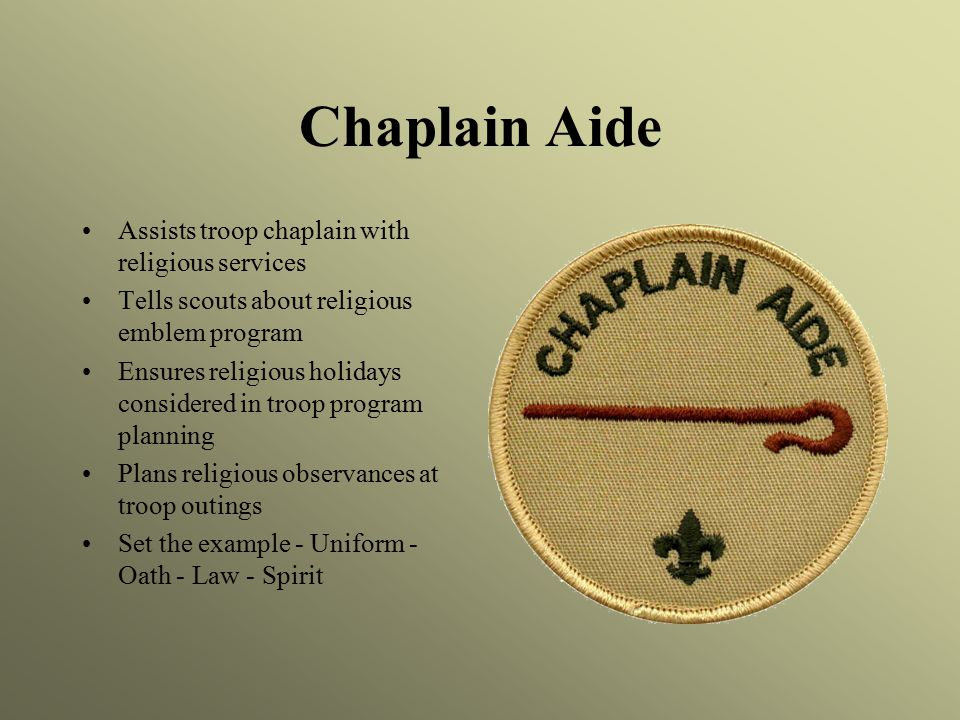 Chaplain Aide Assists troop chaplain with religious services Tells scouts about religious emblem program Ensures religious holidays considered in troop program planning Plans religious observances at troop outings Set the example - Uniform - Oath - Law - Spirit