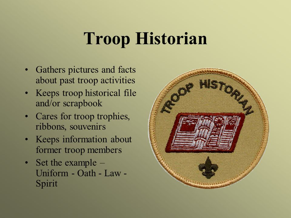 Troop Historian Gathers pictures and facts about past troop activities Keeps troop historical file and/or scrapbook Cares for troop trophies, ribbons, souvenirs Keeps information about former troop members Set the example – Uniform - Oath - Law - Spirit