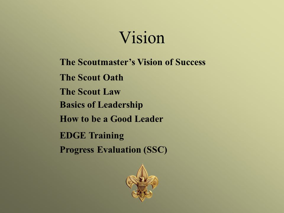 Vision The Scoutmaster's Vision of Success The Scout Oath The Scout Law Basics of Leadership How to be a Good Leader EDGE Training Progress Evaluation (SSC)