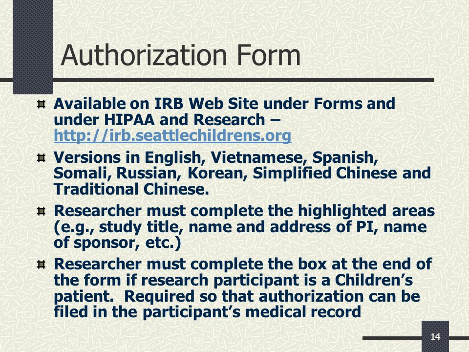 14 Authorization Form Available on IRB Web Site under Forms and under HIPAA and Research – http://irb.seattlechildrens.org http://irb.seattlechildrens.org Versions in English, Vietnamese, Spanish, Somali, Russian, Korean, Simplified Chinese and Traditional Chinese.