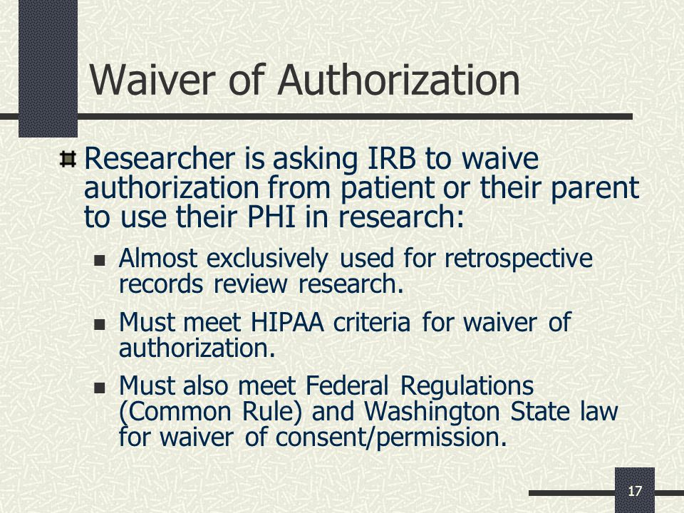 17 Waiver of Authorization Researcher is asking IRB to waive authorization from patient or their parent to use their PHI in research: Almost exclusively used for retrospective records review research.