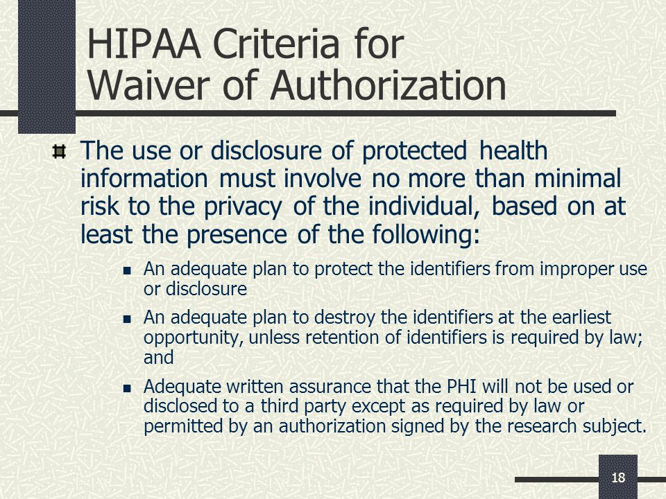 18 HIPAA Criteria for Waiver of Authorization The use or disclosure of protected health information must involve no more than minimal risk to the privacy of the individual, based on at least the presence of the following: An adequate plan to protect the identifiers from improper use or disclosure An adequate plan to destroy the identifiers at the earliest opportunity, unless retention of identifiers is required by law; and Adequate written assurance that the PHI will not be used or disclosed to a third party except as required by law or permitted by an authorization signed by the research subject.
