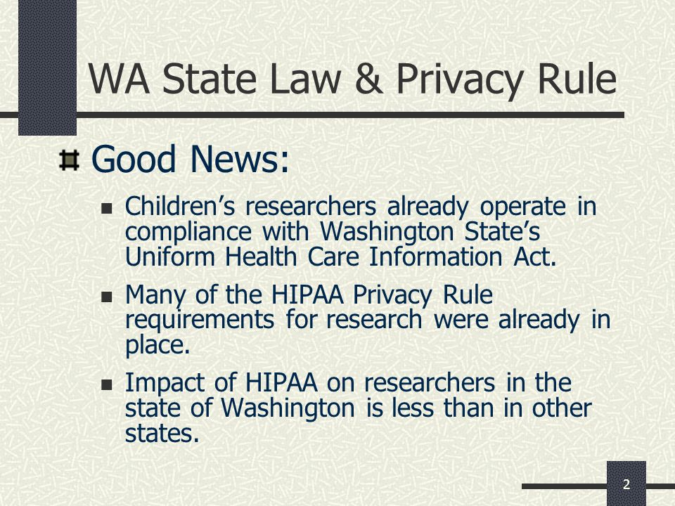 2 WA State Law & Privacy Rule Good News: Children's researchers already operate in compliance with Washington State's Uniform Health Care Information Act.