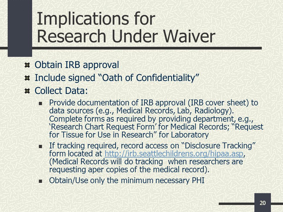 20 Implications for Research Under Waiver Obtain IRB approval Include signed Oath of Confidentiality Collect Data: Provide documentation of IRB approval (IRB cover sheet) to data sources (e.g., Medical Records, Lab, Radiology).
