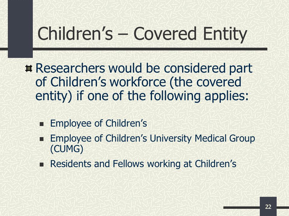 22 Children's – Covered Entity Researchers would be considered part of Children's workforce (the covered entity) if one of the following applies: Employee of Children's Employee of Children's University Medical Group (CUMG) Residents and Fellows working at Children's