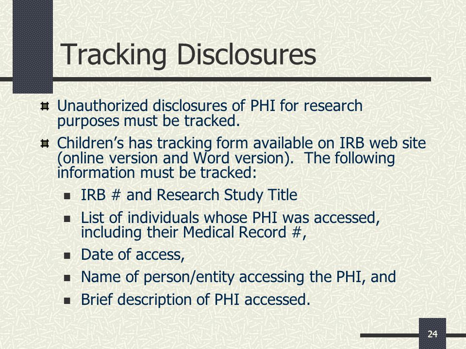 24 Tracking Disclosures Unauthorized disclosures of PHI for research purposes must be tracked.
