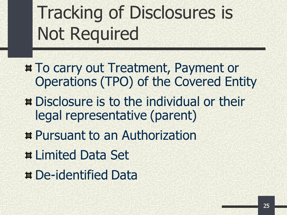 25 Tracking of Disclosures is Not Required To carry out Treatment, Payment or Operations (TPO) of the Covered Entity Disclosure is to the individual or their legal representative (parent) Pursuant to an Authorization Limited Data Set De-identified Data