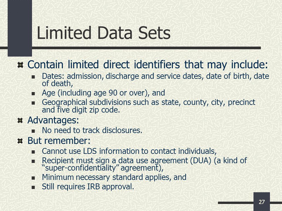 27 Limited Data Sets Contain limited direct identifiers that may include: Dates: admission, discharge and service dates, date of birth, date of death, Age (including age 90 or over), and Geographical subdivisions such as state, county, city, precinct and five digit zip code.
