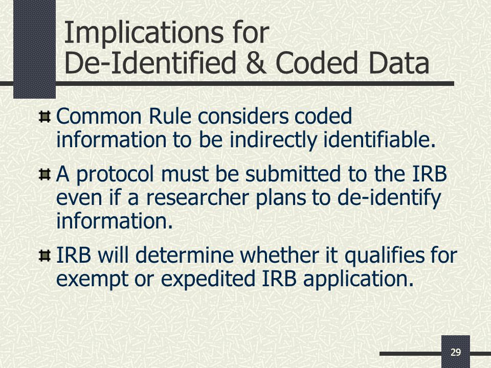 29 Implications for De-Identified & Coded Data Common Rule considers coded information to be indirectly identifiable.