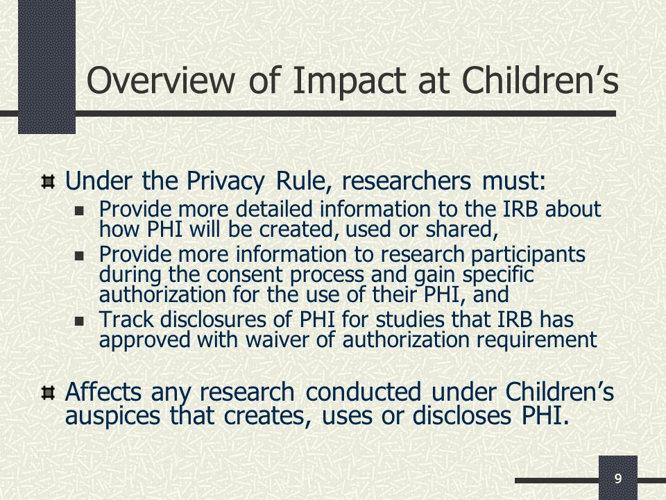 9 Overview of Impact at Children's Under the Privacy Rule, researchers must: Provide more detailed information to the IRB about how PHI will be created, used or shared, Provide more information to research participants during the consent process and gain specific authorization for the use of their PHI, and Track disclosures of PHI for studies that IRB has approved with waiver of authorization requirement Affects any research conducted under Children's auspices that creates, uses or discloses PHI.