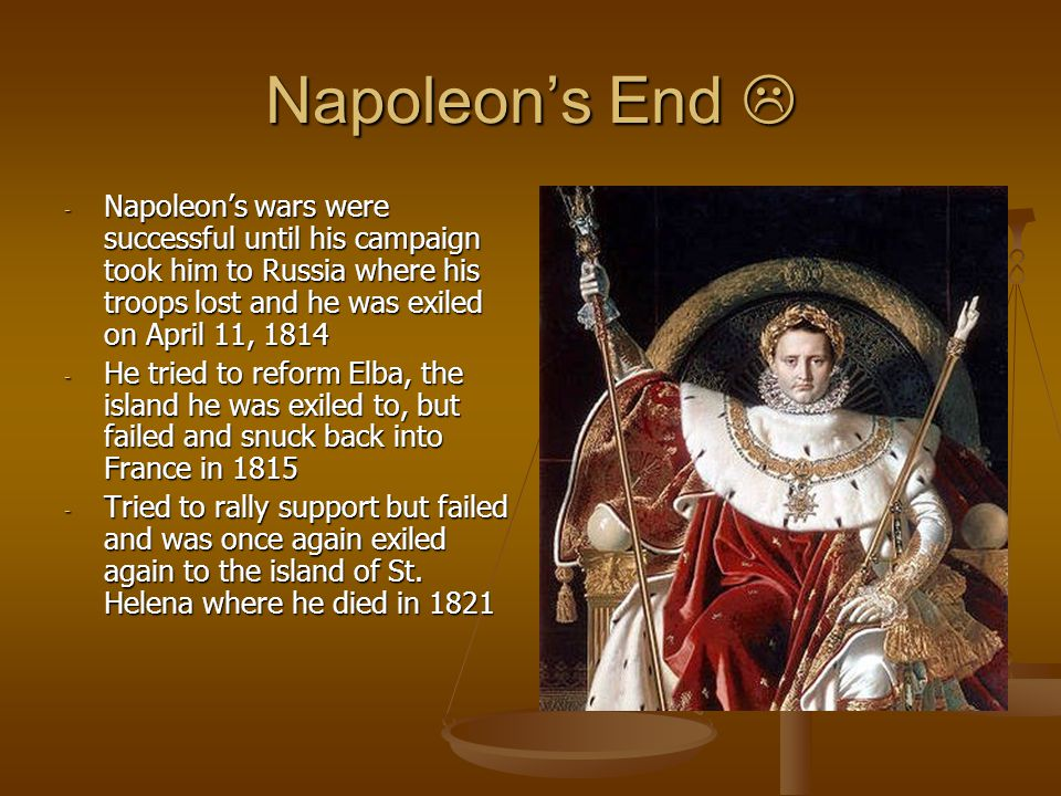 Napoleon's End  - Napoleon's wars were successful until his campaign took him to Russia where his troops lost and he was exiled on April 11, 1814 - He tried to reform Elba, the island he was exiled to, but failed and snuck back into France in 1815 - Tried to rally support but failed and was once again exiled again to the island of St.