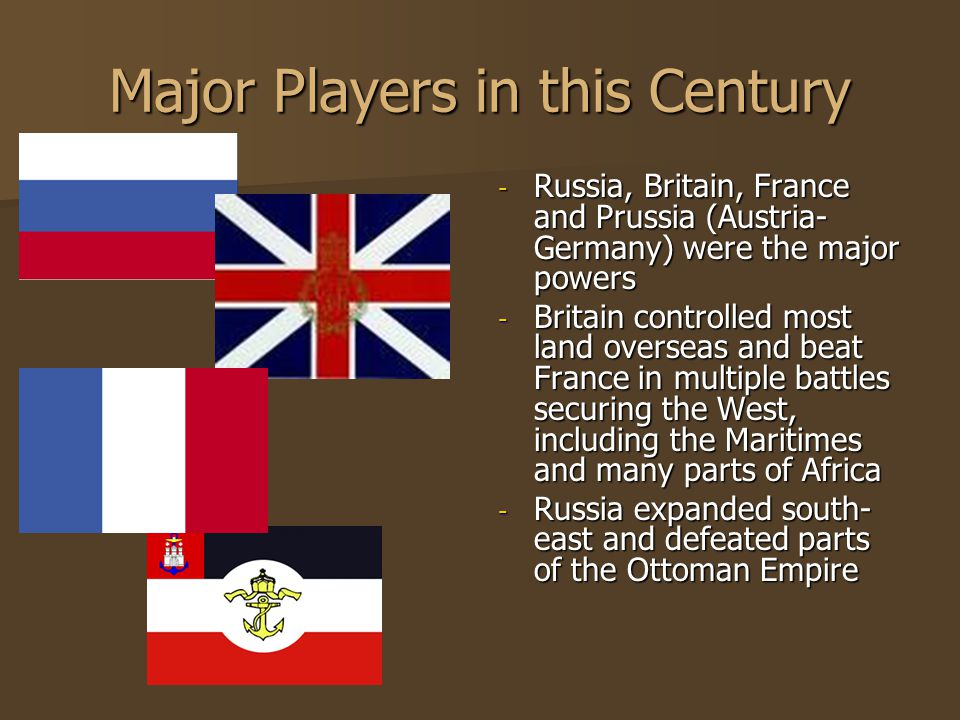 Major Players in this Century - Russia, Britain, France and Prussia (Austria- Germany) were the major powers - Britain controlled most land overseas and beat France in multiple battles securing the West, including the Maritimes and many parts of Africa - Russia expanded south- east and defeated parts of the Ottoman Empire