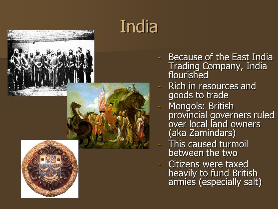 India - Because of the East India Trading Company, India flourished - Rich in resources and goods to trade - Mongols: British provincial governers ruled over local land owners (aka Zamindars) - This caused turmoil between the two - Citizens were taxed heavily to fund British armies (especially salt)
