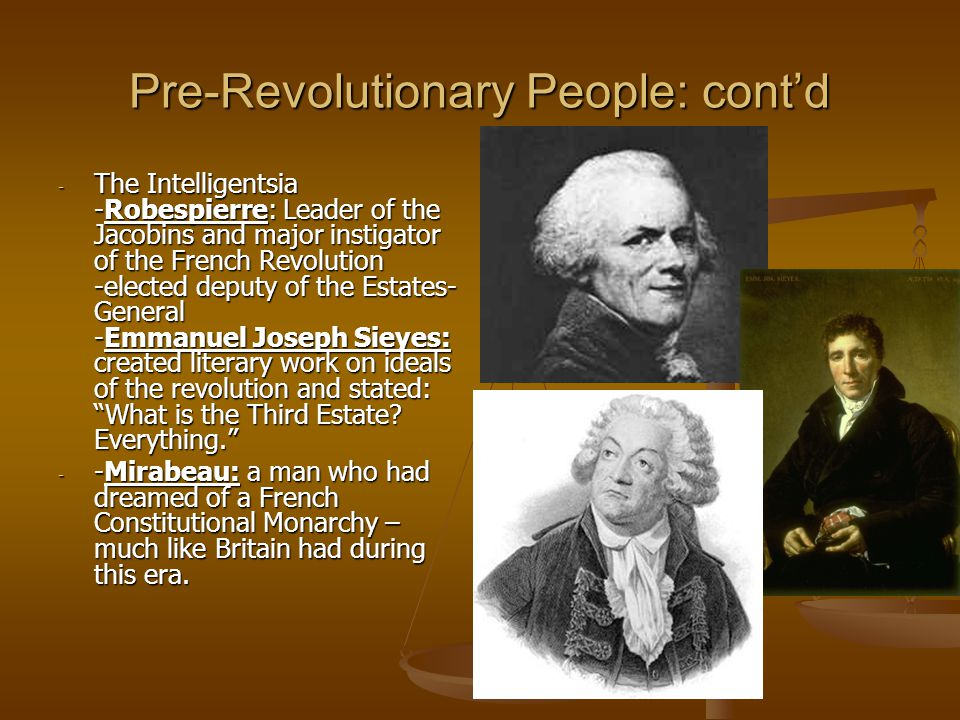 Pre-Revolutionary People: cont'd - The Intelligentsia -Robespierre: Leader of the Jacobins and major instigator of the French Revolution -elected deputy of the Estates- General -Emmanuel Joseph Sieyes: created literary work on ideals of the revolution and stated: What is the Third Estate.