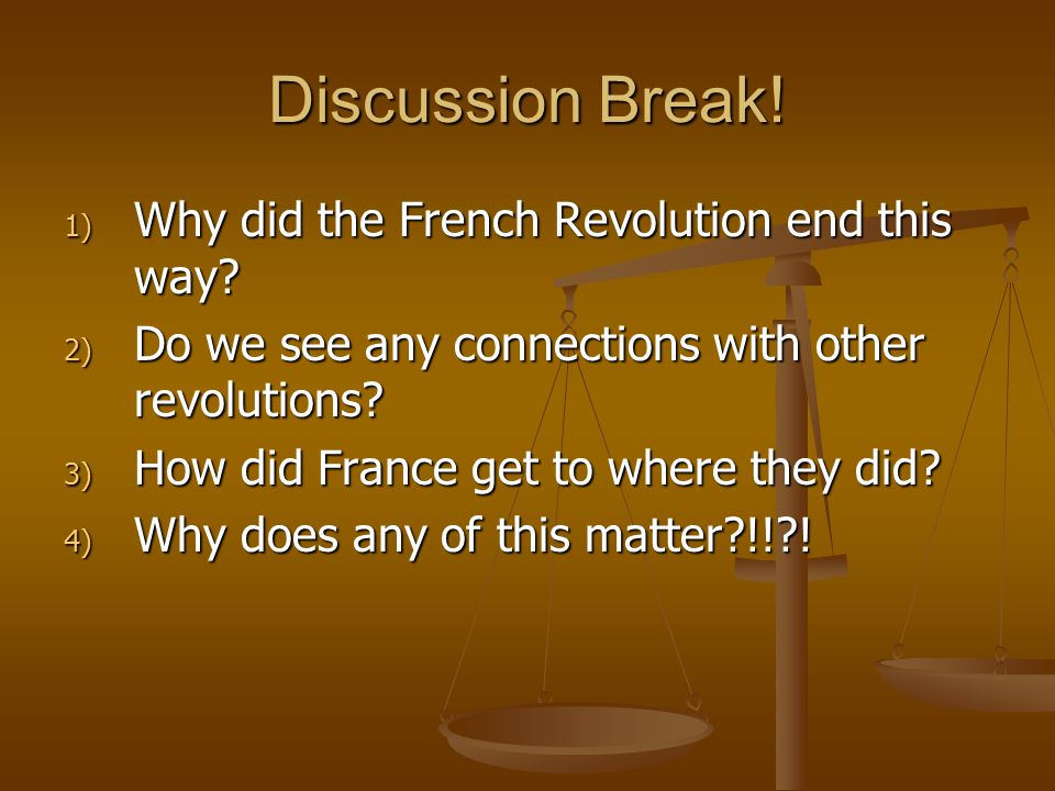 Discussion Break. 1) Why did the French Revolution end this way.