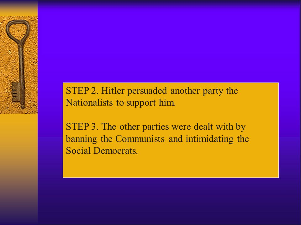 STEP 1. He tried to gain as many seats as possible in election. The next election took place on the 5 th March 1933. The Nazis failed to get an over-a