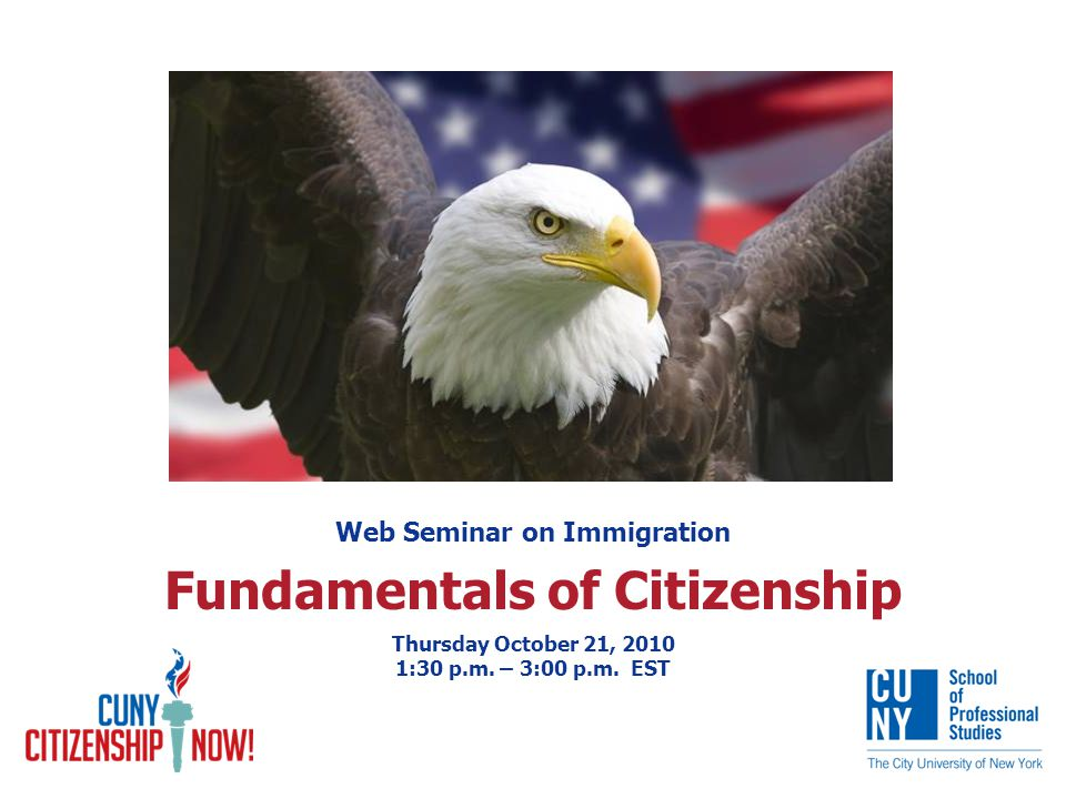 Web Seminar on Immigration Fundamentals of Citizenship Thursday October 21, 2010 1:30 p.m.