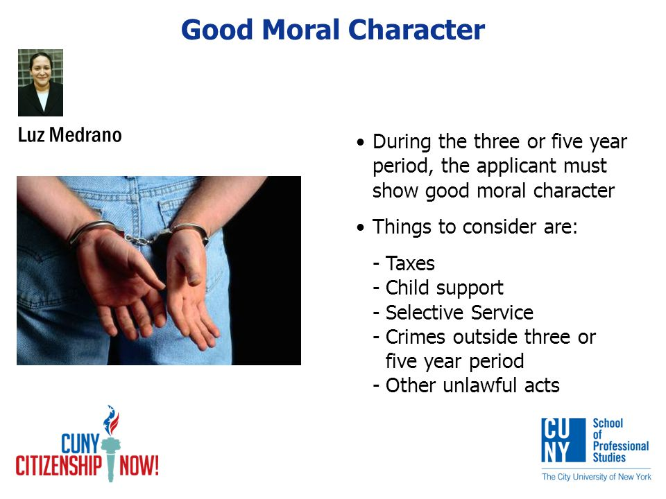 Good Moral Character During the three or five year period, the applicant must show good moral character Things to consider are: -Taxes -Child support -Selective Service -Crimes outside three or five year period -Other unlawful acts Luz Medrano
