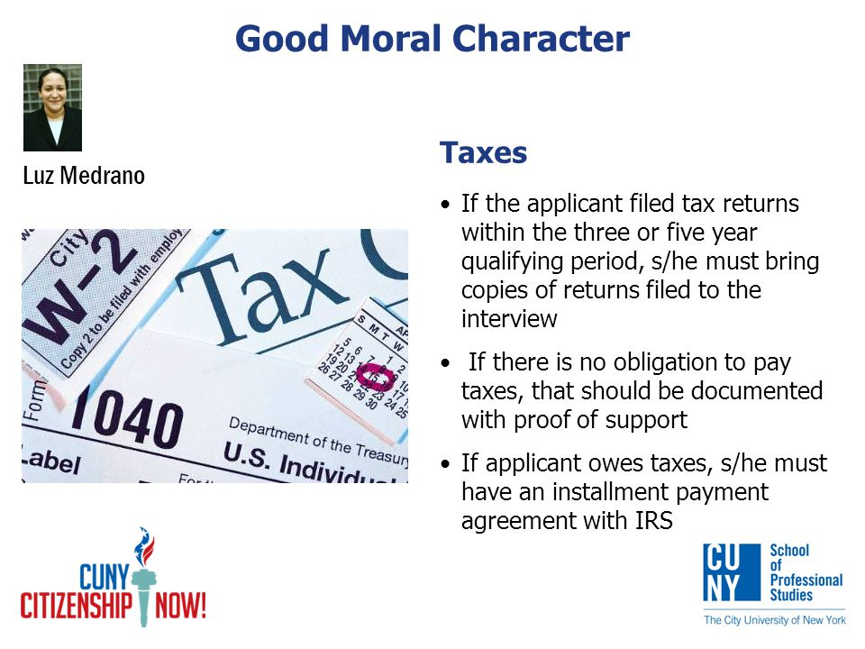 Taxes If the applicant filed tax returns within the three or five year qualifying period, s/he must bring copies of returns filed to the interview If there is no obligation to pay taxes, that should be documented with proof of support If applicant owes taxes, s/he must have an installment payment agreement with IRS Luz Medrano Good Moral Character